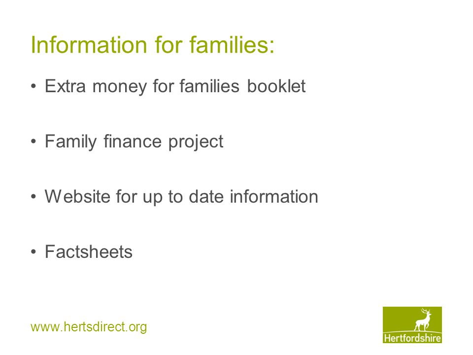 www.hertsdirect.org Information for families: Extra money for families booklet Family finance project Website for up to date information Factsheets