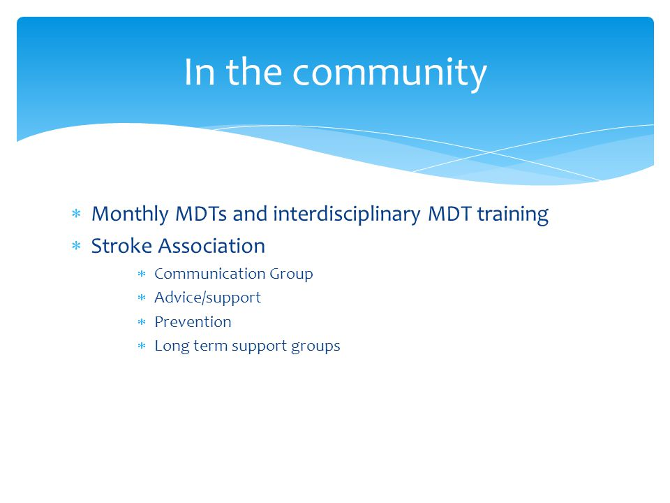  Monthly MDTs and interdisciplinary MDT training  Stroke Association  Communication Group  Advice/support  Prevention  Long term support groups In the community