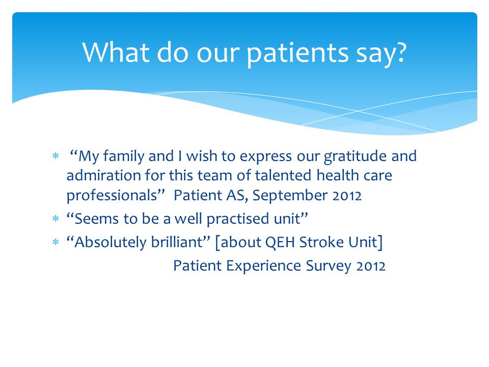  My family and I wish to express our gratitude and admiration for this team of talented health care professionals Patient AS, September 2012  Seems to be a well practised unit  Absolutely brilliant [about QEH Stroke Unit] Patient Experience Survey 2012 What do our patients say?