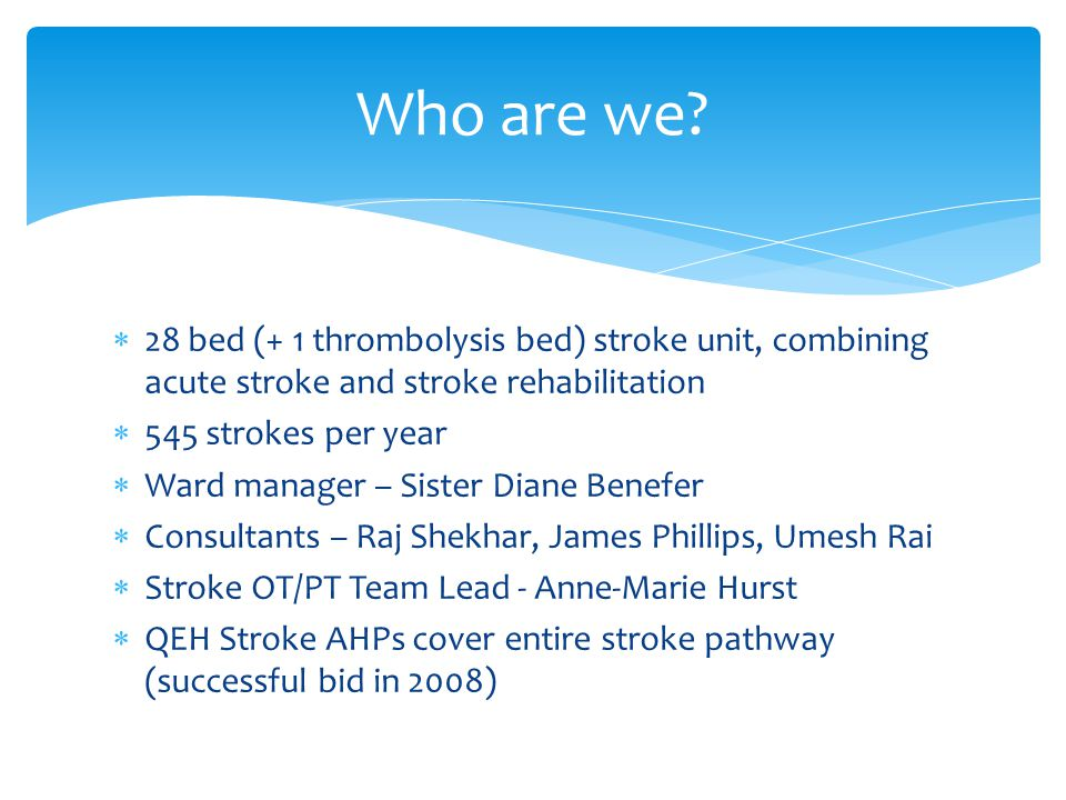  28 bed (+ 1 thrombolysis bed) stroke unit, combining acute stroke and stroke rehabilitation  545 strokes per year  Ward manager – Sister Diane Benefer  Consultants – Raj Shekhar, James Phillips, Umesh Rai  Stroke OT/PT Team Lead - Anne-Marie Hurst  QEH Stroke AHPs cover entire stroke pathway (successful bid in 2008) Who are we?