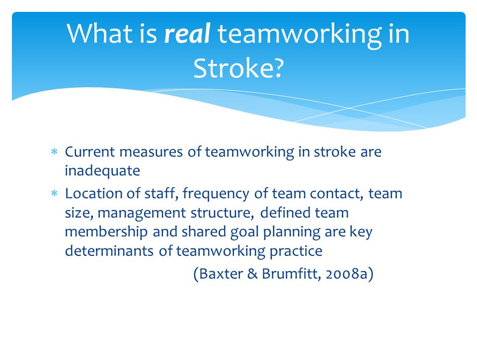  Current measures of teamworking in stroke are inadequate  Location of staff, frequency of team contact, team size, management structure, defined team membership and shared goal planning are key determinants of teamworking practice (Baxter & Brumfitt, 2008a) What is real teamworking in Stroke?