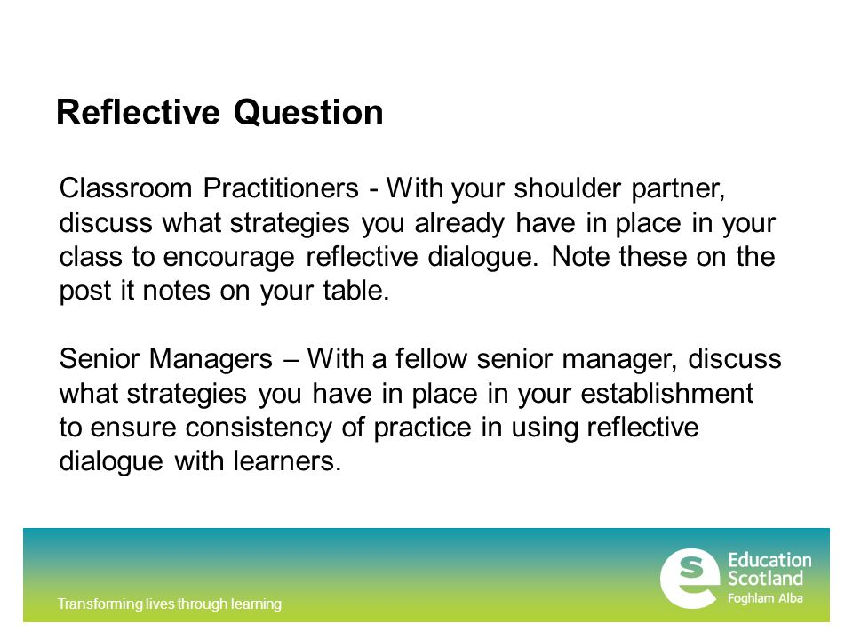 Transforming lives through learning Reflective Question Classroom Practitioners - With your shoulder partner, discuss what strategies you already have in place in your class to encourage reflective dialogue.