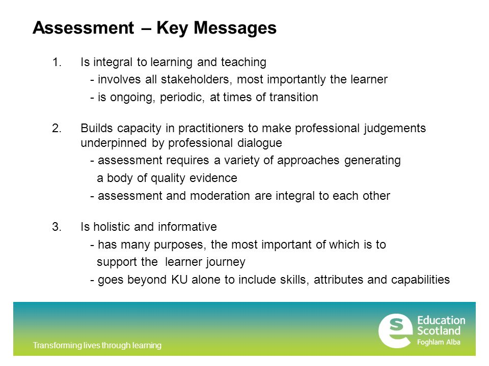 Transforming lives through learning Assessment – Key Messages 1.Is integral to learning and teaching - involves all stakeholders, most importantly the learner - is ongoing, periodic, at times of transition 2.Builds capacity in practitioners to make professional judgements underpinned by professional dialogue - assessment requires a variety of approaches generating a body of quality evidence - assessment and moderation are integral to each other 3.Is holistic and informative - has many purposes, the most important of which is to support the learner journey - goes beyond KU alone to include skills, attributes and capabilities