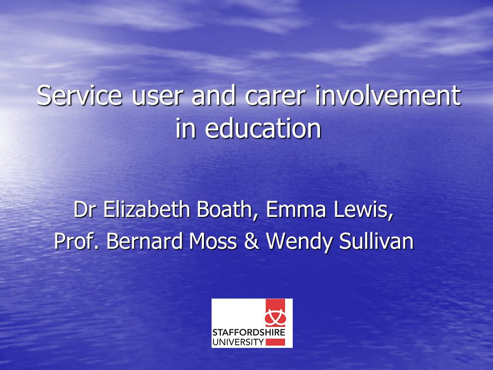 Service user and carer involvement in education Dr Elizabeth Boath, Emma Lewis, Prof. Bernard Moss & Wendy Sullivan
