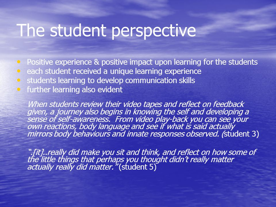 The student perspective Positive experience & positive impact upon learning for the students each student received a unique learning experience studen