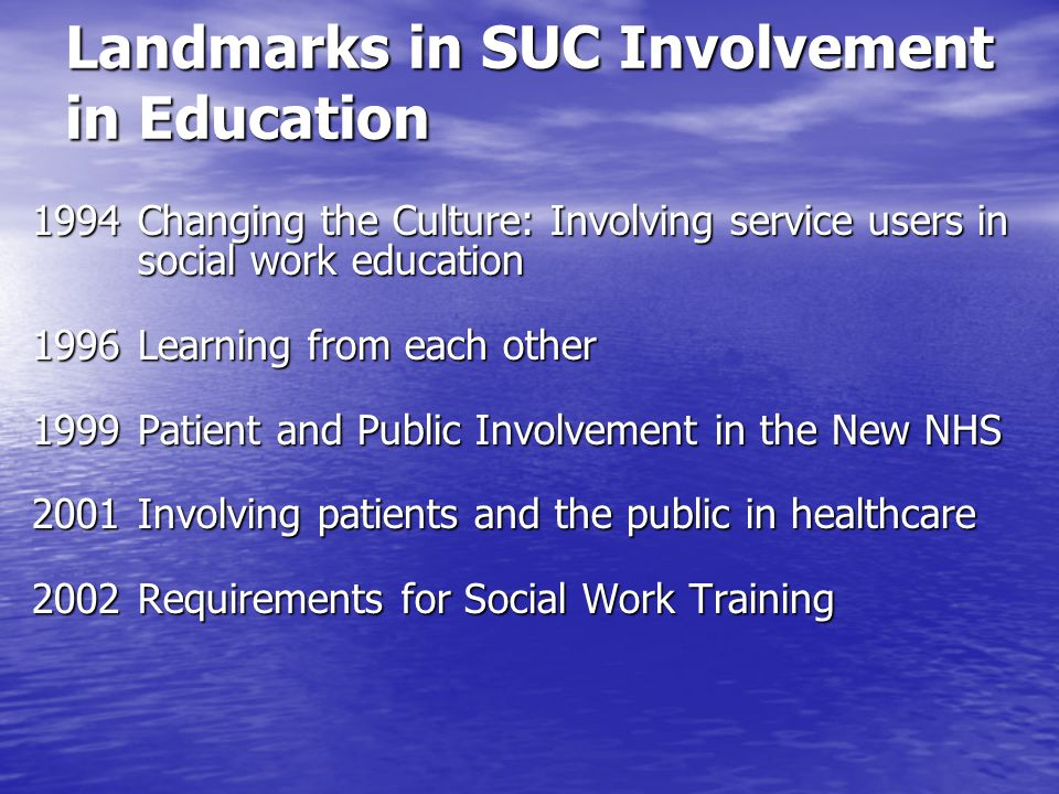 Landmarks in SUC Involvement in Education 1994 Changing the Culture: Involving service users in social work education 1996Learning from each other 1999Patient and Public Involvement in the New NHS 2001Involving patients and the public in healthcare 2002Requirements for Social Work Training