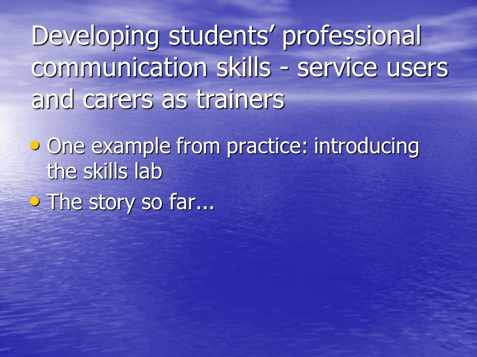 Developing students' professional communication skills - service users and carers as trainers One example from practice: introducing the skills lab On