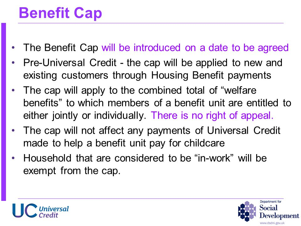 Benefit Cap The Benefit Cap will be introduced on a date to be agreed Pre-Universal Credit - the cap will be applied to new and existing customers thr