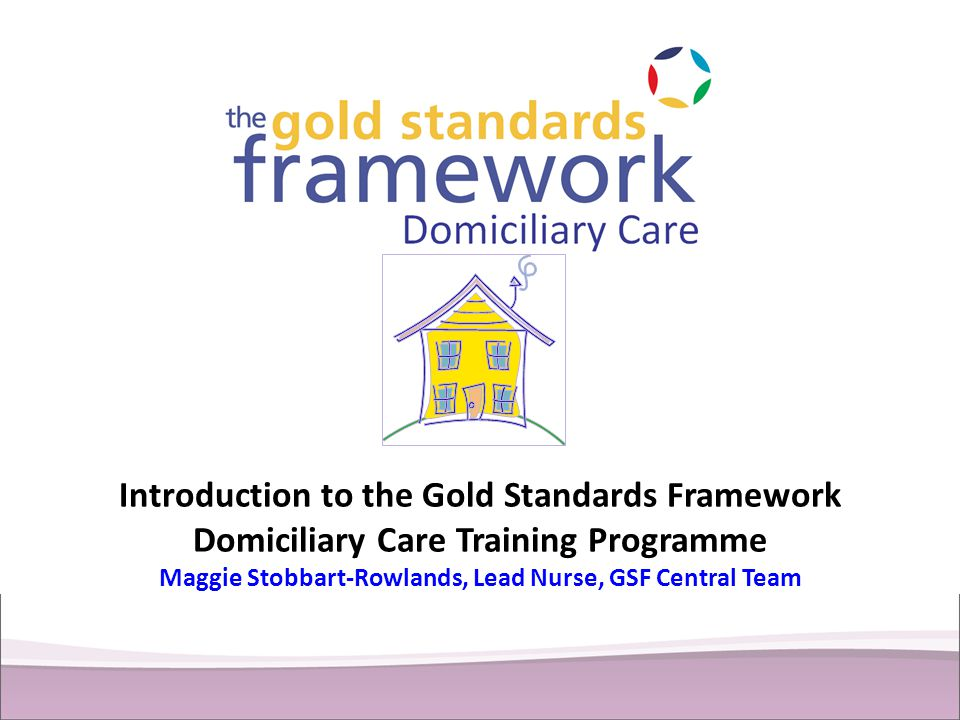 Introduction to the Gold Standards Framework Domiciliary Care Training Programme Maggie Stobbart-Rowlands, Lead Nurse, GSF Central Team