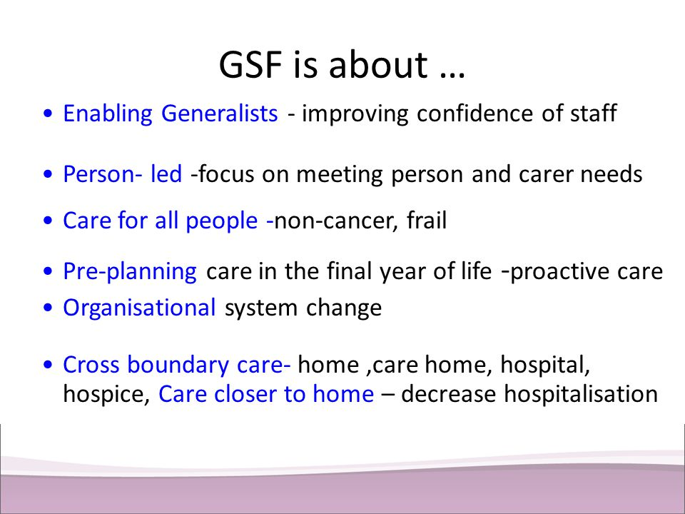 GSF is about … Enabling Generalists - improving confidence of staff Person- led -focus on meeting person and carer needs Care for all people -non-canc