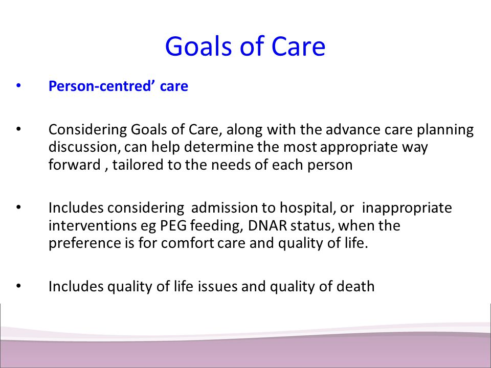 Goals of Care Person-centred' care Considering Goals of Care, along with the advance care planning discussion, can help determine the most appropriate