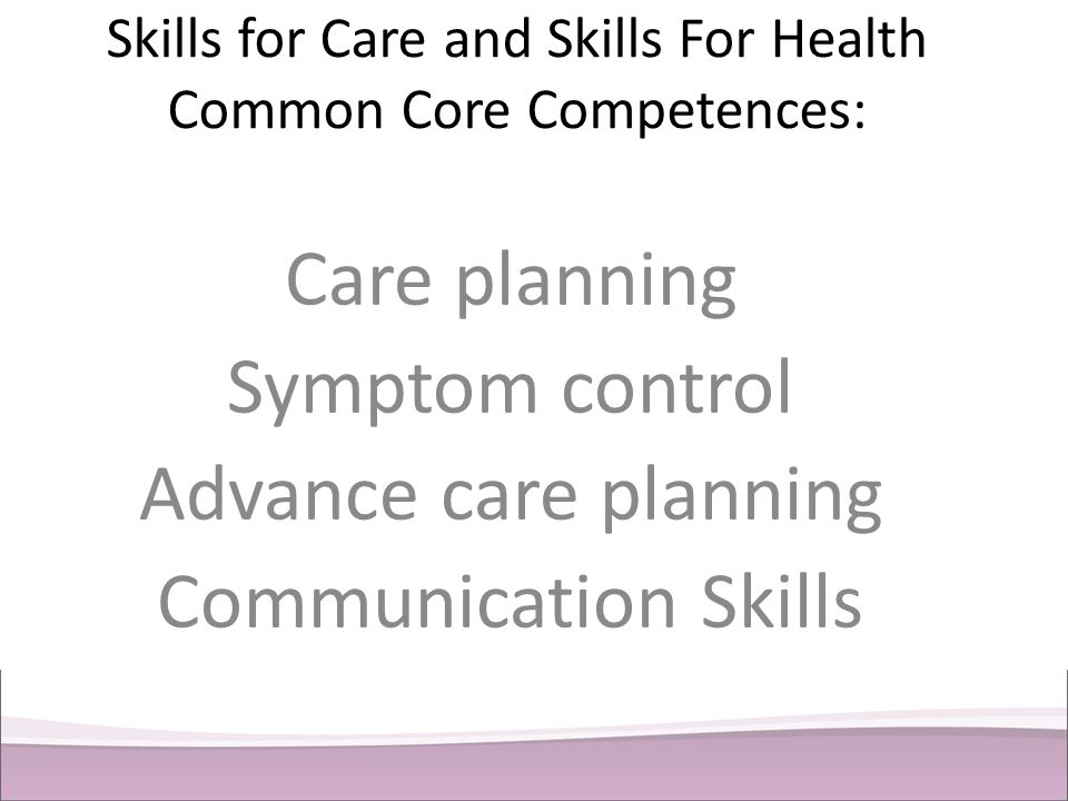 Skills for Care and Skills For Health Common Core Competences: Care planning Symptom control Advance care planning Communication Skills
