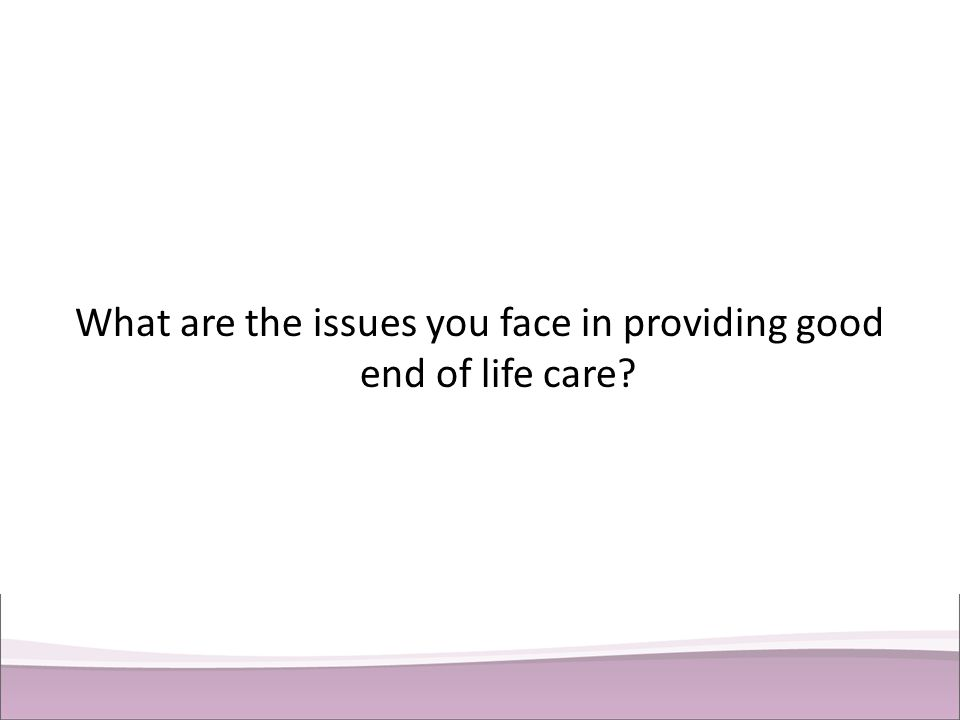 What are the issues you face in providing good end of life care?