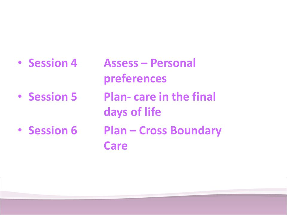 Session 4Assess – Personal preferences Session 5Plan- care in the final days of life Session 6Plan – Cross Boundary Care
