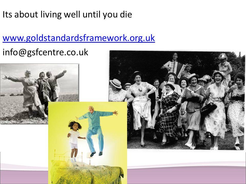 Its about living well until you die www.goldstandardsframework.org.uk info@gsfcentre.co.uk www.goldstandardsframework.org.uk