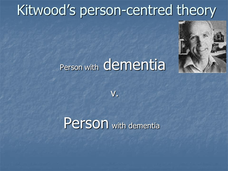 Kitwood's person-centred theory Person with dementia Person with dementia v.