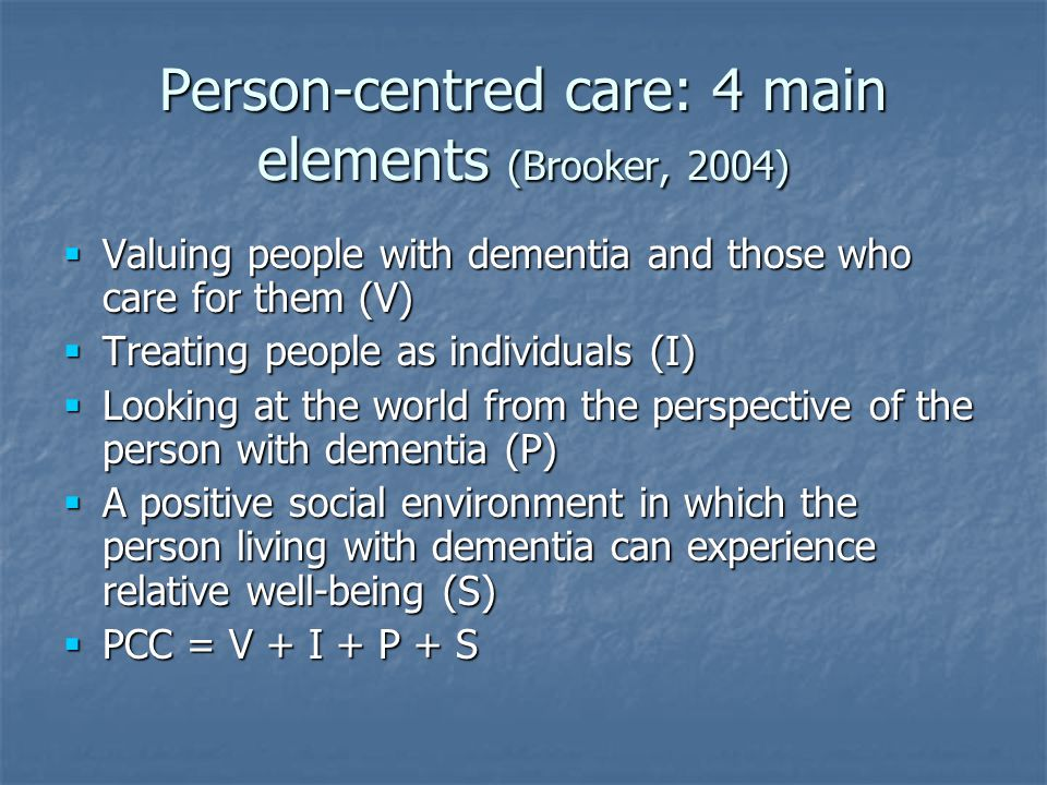 Person-centred care: 4 main elements (Brooker, 2004)  Valuing people with dementia and those who care for them (V)  Treating people as individuals (I)  Looking at the world from the perspective of the person with dementia (P)  A positive social environment in which the person living with dementia can experience relative well-being (S)  PCC = V + I + P + S