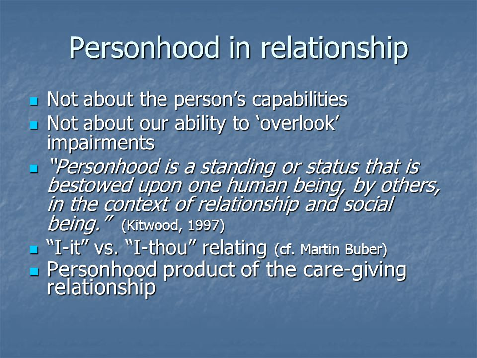 Personhood in relationship Not about the person's capabilities Not about the person's capabilities Not about our ability to 'overlook' impairments Not about our ability to 'overlook' impairments Personhood is a standing or status that is bestowed upon one human being, by others, in the context of relationship and social being. (Kitwood, 1997) Personhood is a standing or status that is bestowed upon one human being, by others, in the context of relationship and social being. (Kitwood, 1997) I-it vs.