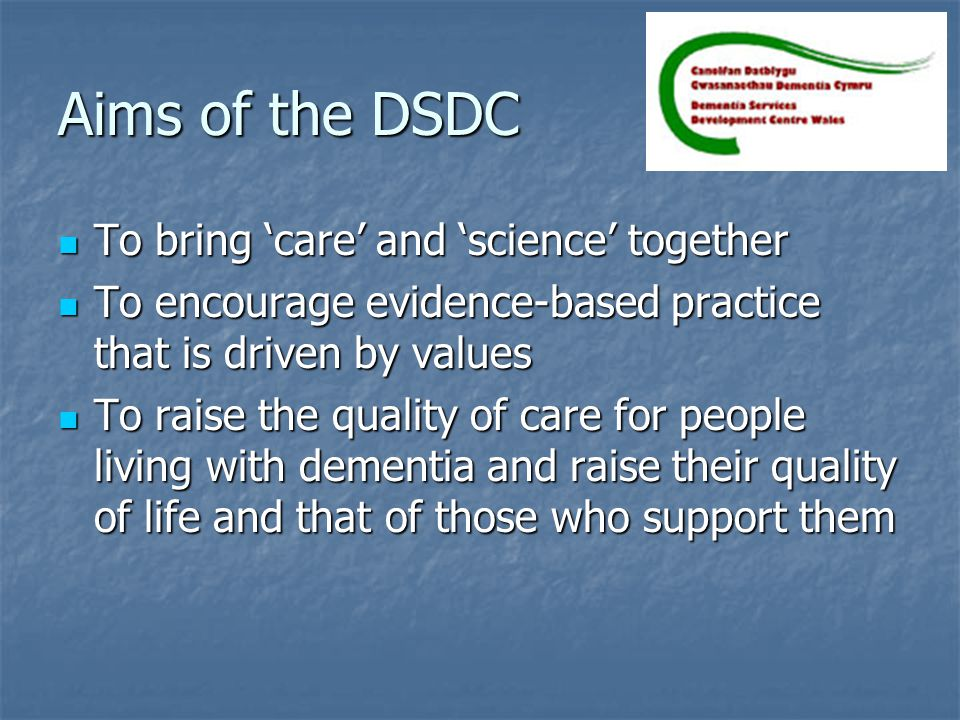 Aims of the DSDC To bring 'care' and 'science' together To bring 'care' and 'science' together To encourage evidence-based practice that is driven by values To encourage evidence-based practice that is driven by values To raise the quality of care for people living with dementia and raise their quality of life and that of those who support them To raise the quality of care for people living with dementia and raise their quality of life and that of those who support them