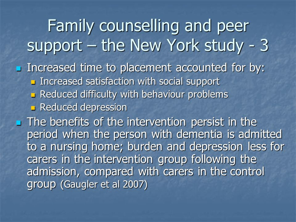 Family counselling and peer support – the New York study - 3 Increased time to placement accounted for by: Increased time to placement accounted for by: Increased satisfaction with social support Increased satisfaction with social support Reduced difficulty with behaviour problems Reduced difficulty with behaviour problems Reduced depression Reduced depression The benefits of the intervention persist in the period when the person with dementia is admitted to a nursing home; burden and depression less for carers in the intervention group following the admission, compared with carers in the control group (Gaugler et al 2007) The benefits of the intervention persist in the period when the person with dementia is admitted to a nursing home; burden and depression less for carers in the intervention group following the admission, compared with carers in the control group (Gaugler et al 2007)