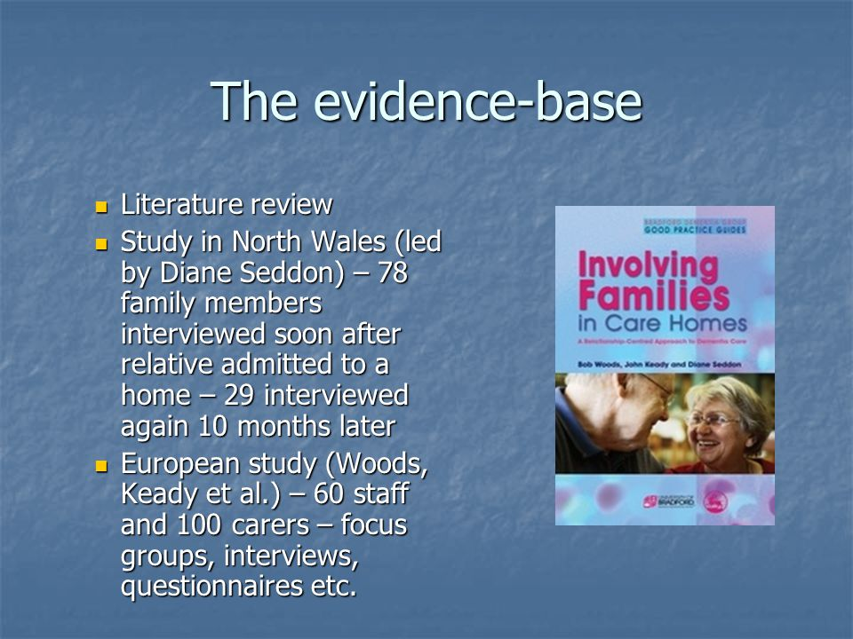 The evidence-base Literature review Literature review Study in North Wales (led by Diane Seddon) – 78 family members interviewed soon after relative admitted to a home – 29 interviewed again 10 months later Study in North Wales (led by Diane Seddon) – 78 family members interviewed soon after relative admitted to a home – 29 interviewed again 10 months later European study (Woods, Keady et al.) – 60 staff and 100 carers – focus groups, interviews, questionnaires etc.