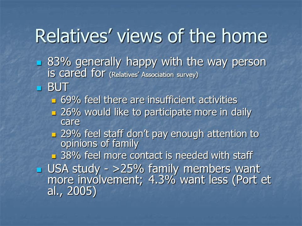 Relatives' views of the home 83% generally happy with the way person is cared for (Relatives' Association survey) 83% generally happy with the way person is cared for (Relatives' Association survey) BUT BUT 69% feel there are insufficient activities 69% feel there are insufficient activities 26% would like to participate more in daily care 26% would like to participate more in daily care 29% feel staff don't pay enough attention to opinions of family 29% feel staff don't pay enough attention to opinions of family 38% feel more contact is needed with staff 38% feel more contact is needed with staff USA study - >25% family members want more involvement; 4.3% want less (Port et al., 2005) USA study - >25% family members want more involvement; 4.3% want less (Port et al., 2005)