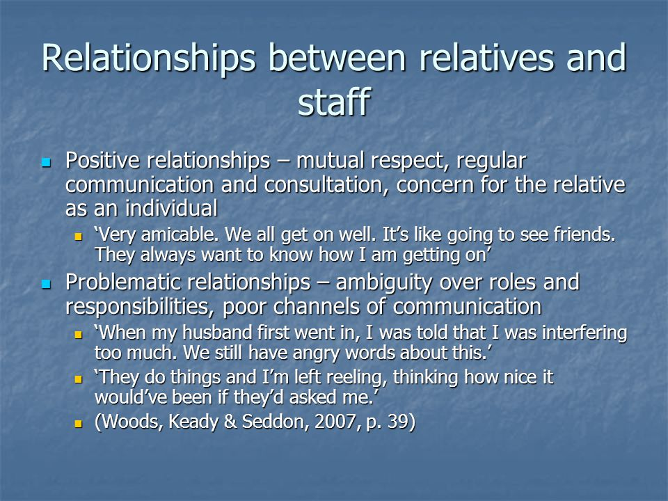 Relationships between relatives and staff Positive relationships – mutual respect, regular communication and consultation, concern for the relative as an individual Positive relationships – mutual respect, regular communication and consultation, concern for the relative as an individual 'Very amicable.