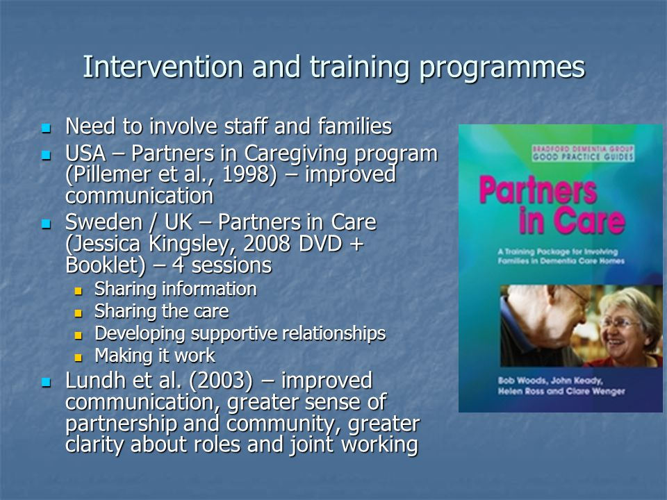 Intervention and training programmes Need to involve staff and families Need to involve staff and families USA – Partners in Caregiving program (Pillemer et al., 1998) – improved communication USA – Partners in Caregiving program (Pillemer et al., 1998) – improved communication Sweden / UK – Partners in Care (Jessica Kingsley, 2008 DVD + Booklet) – 4 sessions Sweden / UK – Partners in Care (Jessica Kingsley, 2008 DVD + Booklet) – 4 sessions Sharing information Sharing information Sharing the care Sharing the care Developing supportive relationships Developing supportive relationships Making it work Making it work Lundh et al.