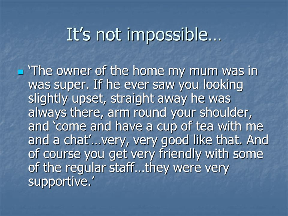It's not impossible… 'The owner of the home my mum was in was super.