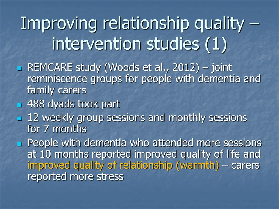 Improving relationship quality – intervention studies (1) REMCARE study (Woods et al., 2012) – joint reminiscence groups for people with dementia and family carers REMCARE study (Woods et al., 2012) – joint reminiscence groups for people with dementia and family carers 488 dyads took part 488 dyads took part 12 weekly group sessions and monthly sessions for 7 months 12 weekly group sessions and monthly sessions for 7 months People with dementia who attended more sessions at 10 months reported improved quality of life and improved quality of relationship (warmth) – carers reported more stress People with dementia who attended more sessions at 10 months reported improved quality of life and improved quality of relationship (warmth) – carers reported more stress