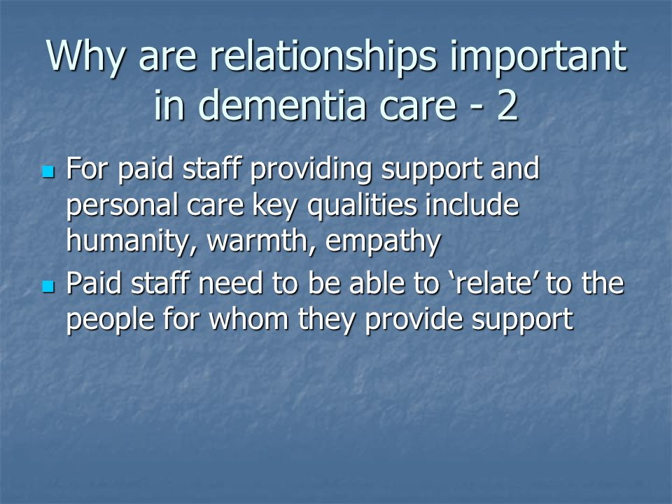 Why are relationships important in dementia care - 2 For paid staff providing support and personal care key qualities include humanity, warmth, empathy For paid staff providing support and personal care key qualities include humanity, warmth, empathy Paid staff need to be able to 'relate' to the people for whom they provide support Paid staff need to be able to 'relate' to the people for whom they provide support
