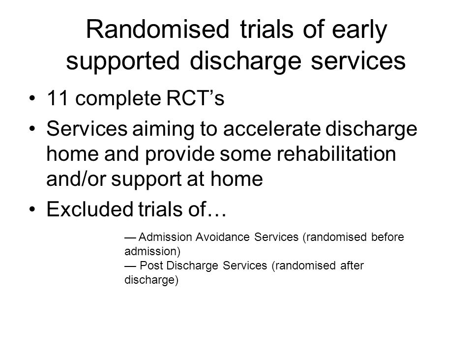 Randomised trials of early supported discharge services 11 complete RCT's Services aiming to accelerate discharge home and provide some rehabilitation