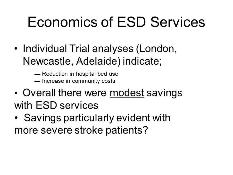 Economics of ESD Services Individual Trial analyses (London, Newcastle, Adelaide) indicate; — Reduction in hospital bed use — Increase in community co