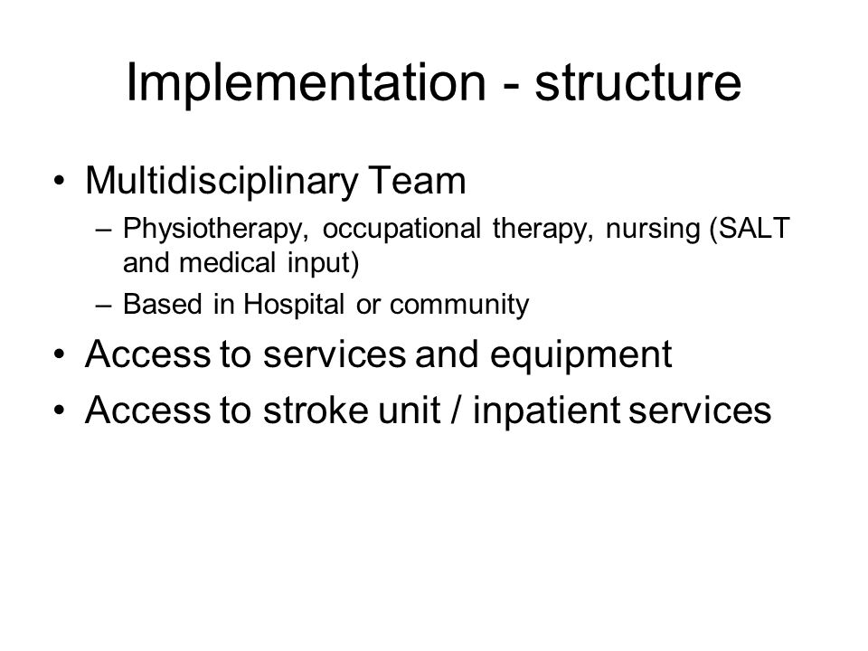 Implementation - structure Multidisciplinary Team –Physiotherapy, occupational therapy, nursing (SALT and medical input) –Based in Hospital or communi