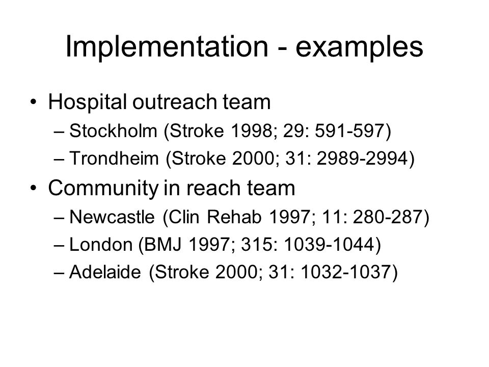 Implementation - examples Hospital outreach team –Stockholm (Stroke 1998; 29: 591-597) –Trondheim (Stroke 2000; 31: 2989-2994) Community in reach team
