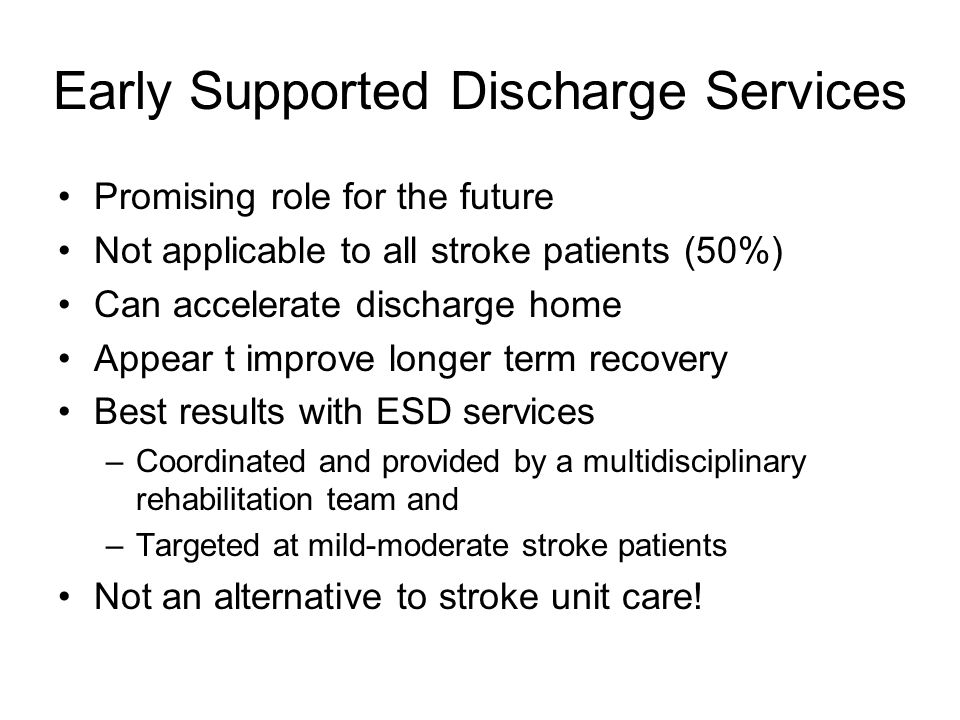 Early Supported Discharge Services Promising role for the future Not applicable to all stroke patients (50%) Can accelerate discharge home Appear t im