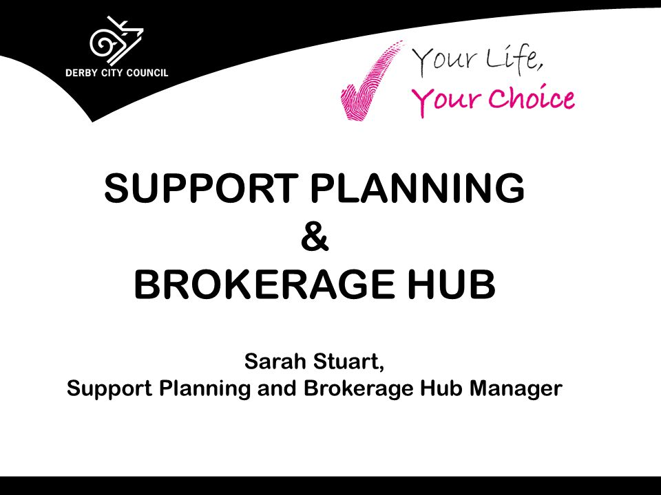 SUPPORT PLANNING & BROKERAGE HUB Sarah Stuart, Support Planning and Brokerage Hub Manager