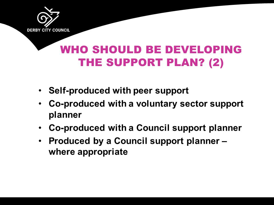 Self-produced with peer support Co-produced with a voluntary sector support planner Co-produced with a Council support planner Produced by a Council support planner – where appropriate WHO SHOULD BE DEVELOPING THE SUPPORT PLAN.