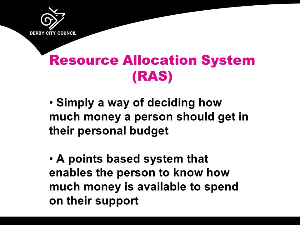 Resource Allocation System (RAS) Simply a way of deciding how much money a person should get in their personal budget A points based system that enables the person to know how much money is available to spend on their support