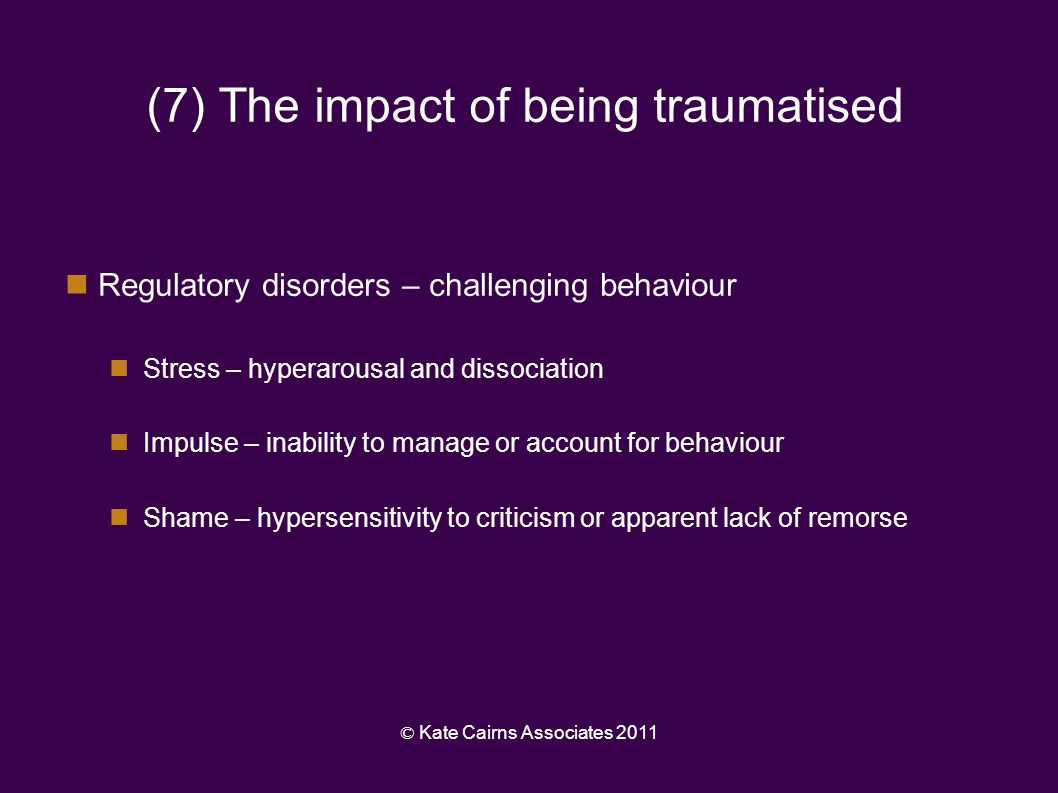 © Kate Cairns Associates 2011 (8) The impact of being traumatised Processing disorders – impaired understanding of: The world around them – difficulty making sense of sensory information Their inner world – difficulty making sense of feelings