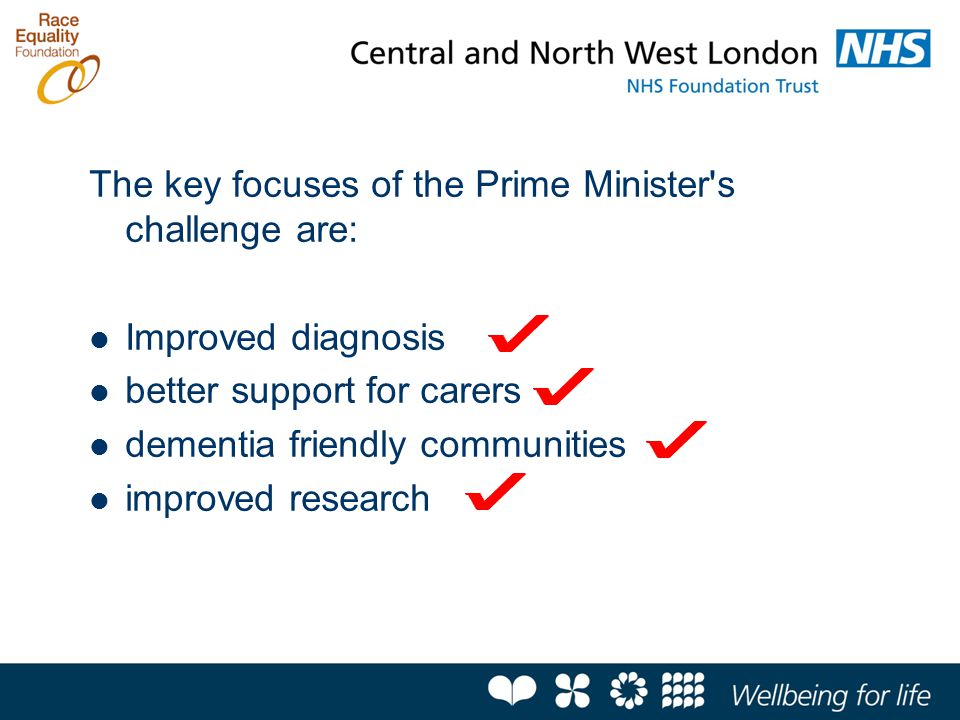 The key focuses of the Prime Minister s challenge are: Improved diagnosis better support for carers dementia friendly communities improved research