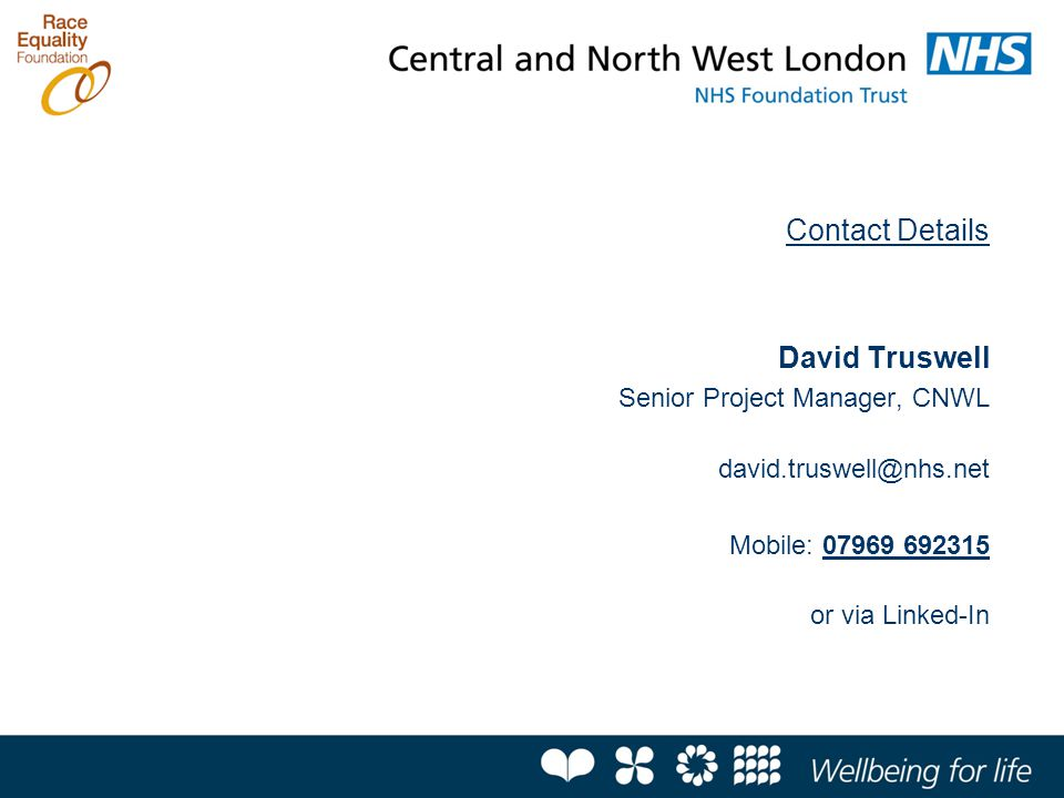 Contact Details David Truswell Senior Project Manager, CNWL david.truswell@nhs.net Mobile: 07969 692315 or via Linked-In