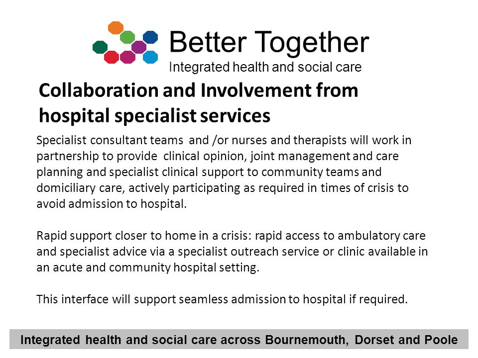 Integrated health and social care across Bournemouth, Dorset and Poole Better Together Integrated health and social care Specialist consultant teams a