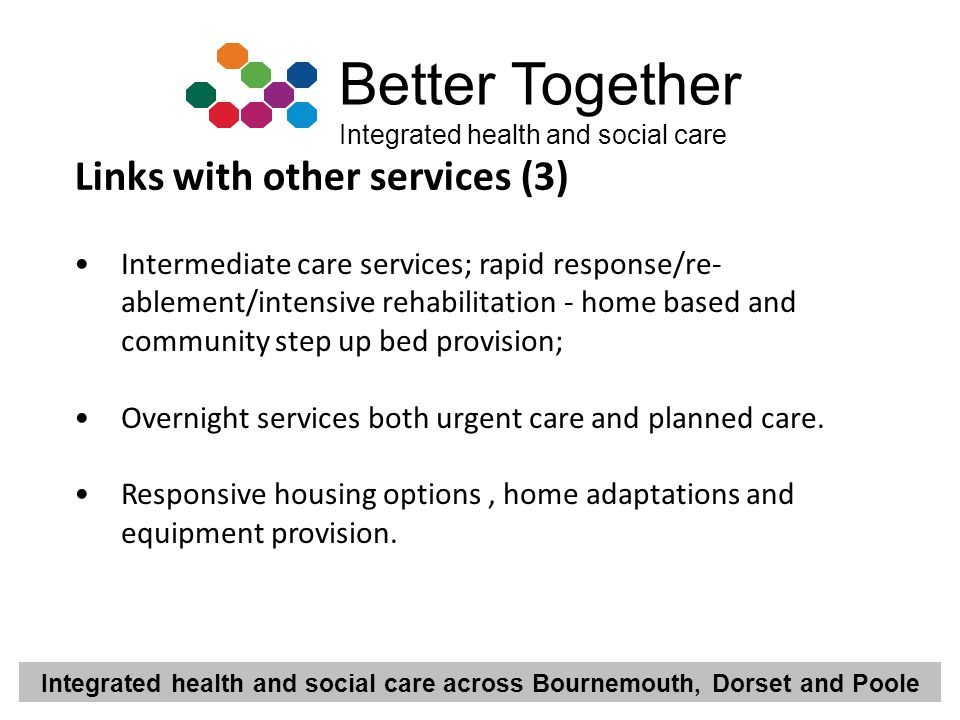 Integrated health and social care across Bournemouth, Dorset and Poole Better Together Integrated health and social care Intermediate care services; r