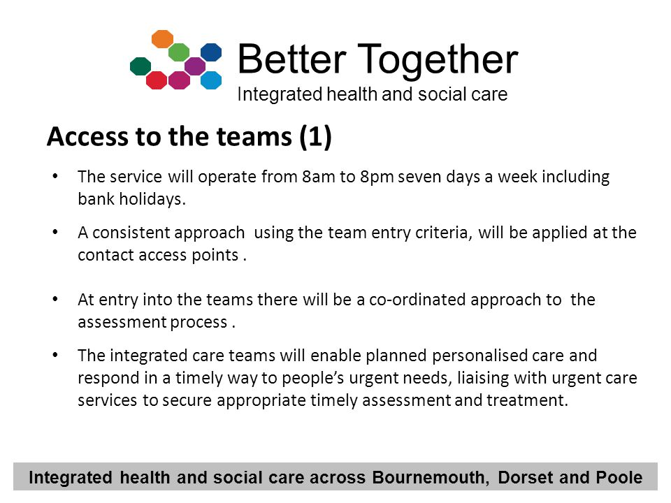 Integrated health and social care across Bournemouth, Dorset and Poole Better Together Integrated health and social care Access to the teams (1) The s