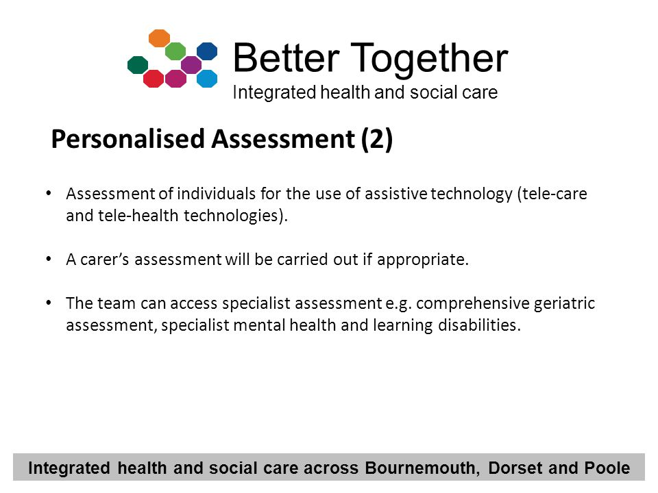 Integrated health and social care across Bournemouth, Dorset and Poole Better Together Integrated health and social care Personalised Assessment (2) A