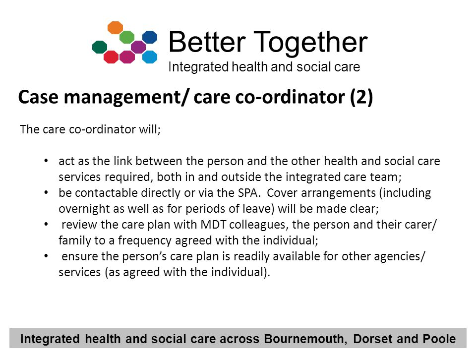 Integrated health and social care across Bournemouth, Dorset and Poole Better Together Integrated health and social care Case management/ care co-ordi