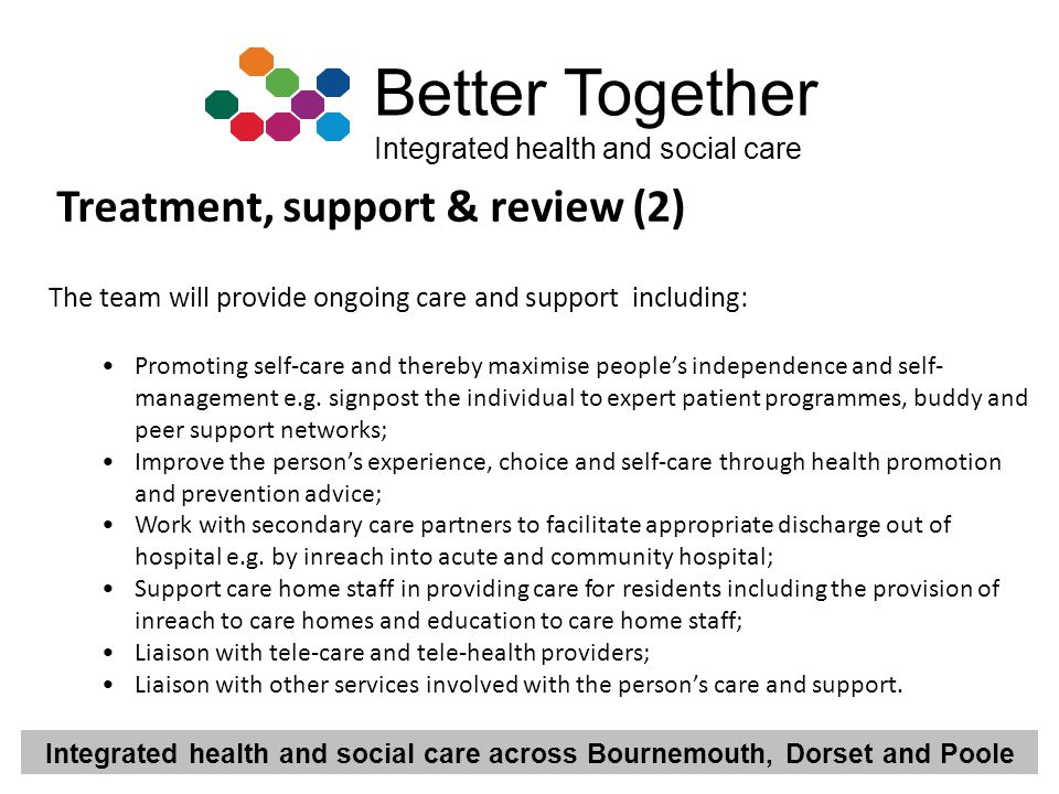 Integrated health and social care across Bournemouth, Dorset and Poole Better Together Integrated health and social care Treatment, support & review (