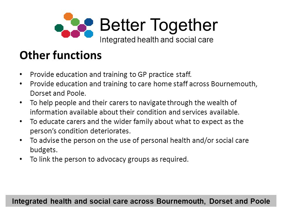 Integrated health and social care across Bournemouth, Dorset and Poole Better Together Integrated health and social care Other functions Provide educa