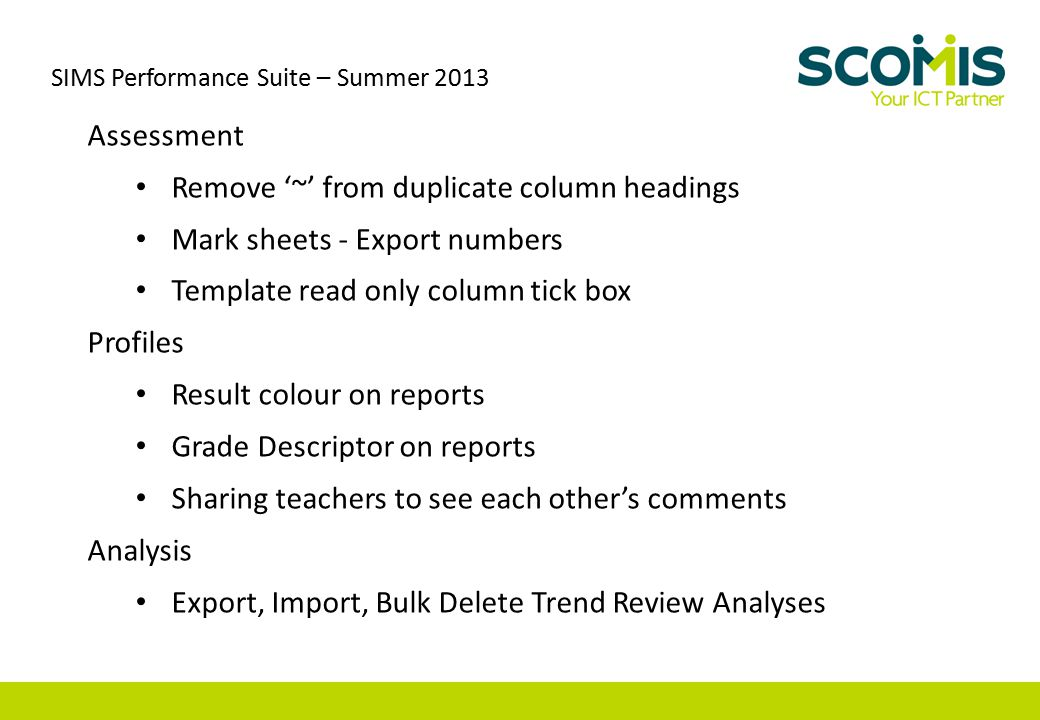 SIMS Performance Suite – Summer 2013 Assessment Remove '~' from duplicate column headings Mark sheets - Export numbers Template read only column tick box Profiles Result colour on reports Grade Descriptor on reports Sharing teachers to see each other's comments Analysis Export, Import, Bulk Delete Trend Review Analyses